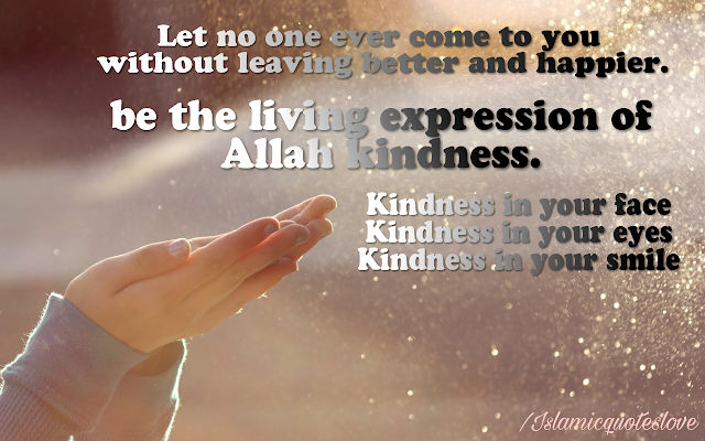 Let no one ever come to you without  leaving better and happier.  Be the living expression of #ALLAH kindness.  kindness in your face,    kindness in your eyes,     kindness in your smile.