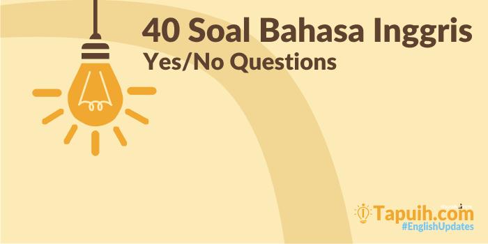 40 Soal Bahasa Inggris Yes No Questions Beserta Kunci Jawaban Paja Tapuih
