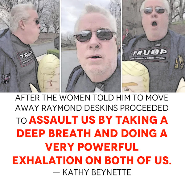 After the women told him to move away Raymond Deskins proceeded to assault us by taking a deep breath and doing a very powerful exhalation on both of us. — Kathy Beynette