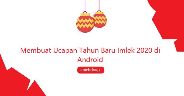 Membuat Ucapan Tahun Baru Imlek 2020 di android abiebdragx
