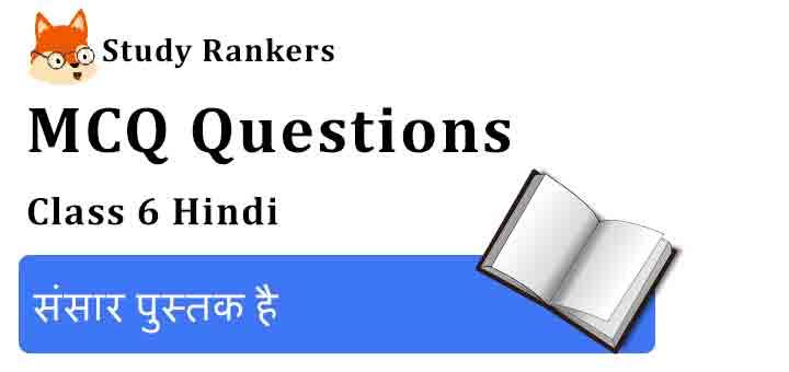 MCQ Questions for Class 6 Hindi Chapter 12 संसार पुस्तक है Vasant