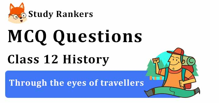 MCQ Questions for Class 12 History: Ch 5 Through the eyes of travellers