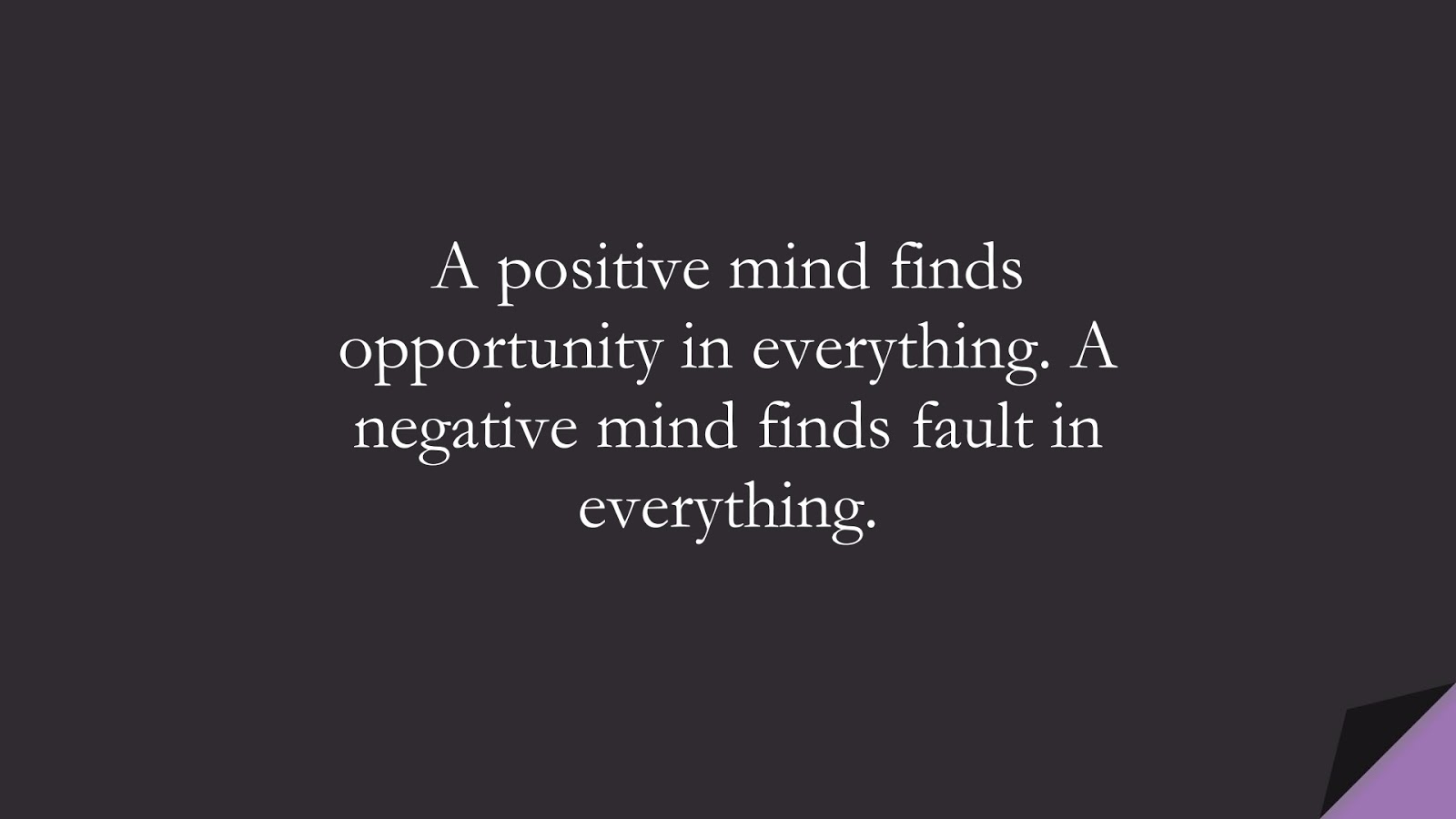 A positive mind finds opportunity in everything. A negative mind finds fault in everything.FALSE