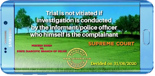 Trial is not vitiated if investigation is conducted by the informant/police officer who himself is the complainant