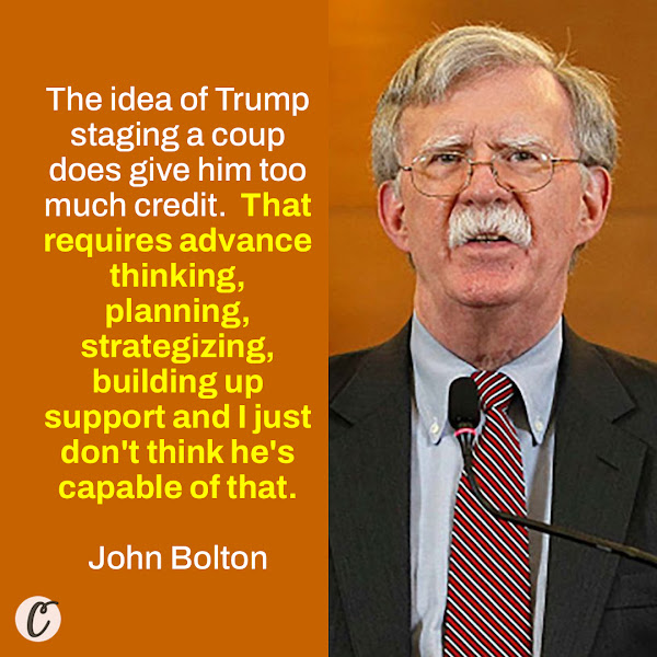 The idea of Trump staging a coup does give him too much credit.  That requires advance thinking, planning, strategizing, building up support and I just don't think he's capable of that. — John Bolton, Trump's former national security adviser