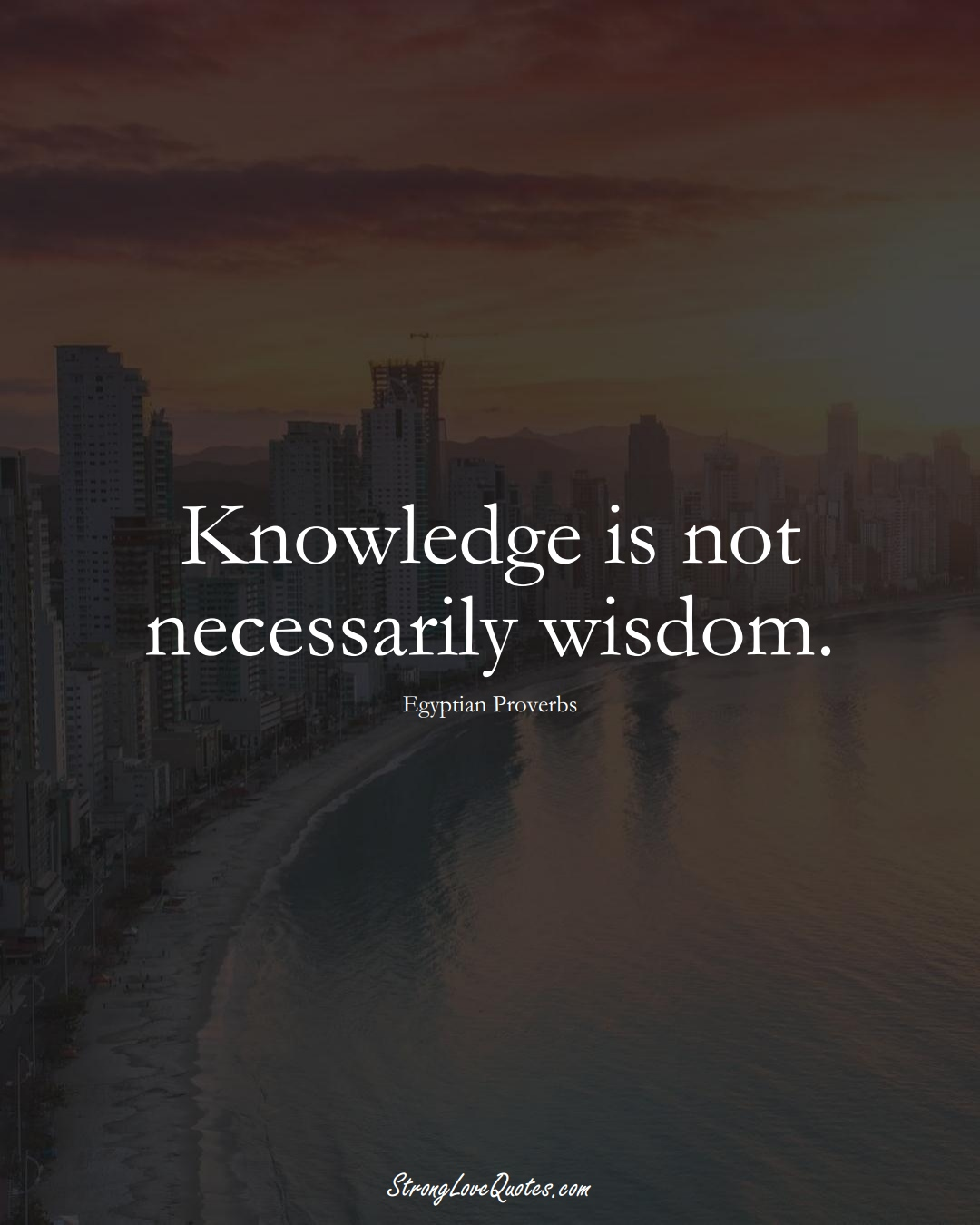 Knowledge is not necessarily wisdom. (Egyptian Sayings);  #MiddleEasternSayings