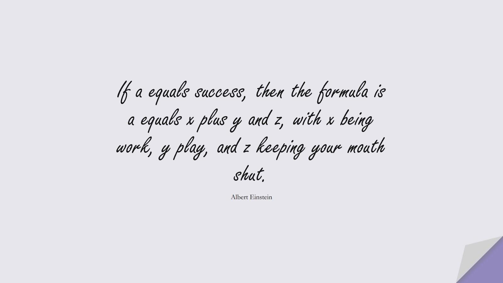 If a equals success, then the formula is a equals x plus y and z, with x being work, y play, and z keeping your mouth shut. (Albert Einstein);  #AlbertEnsteinQuotes