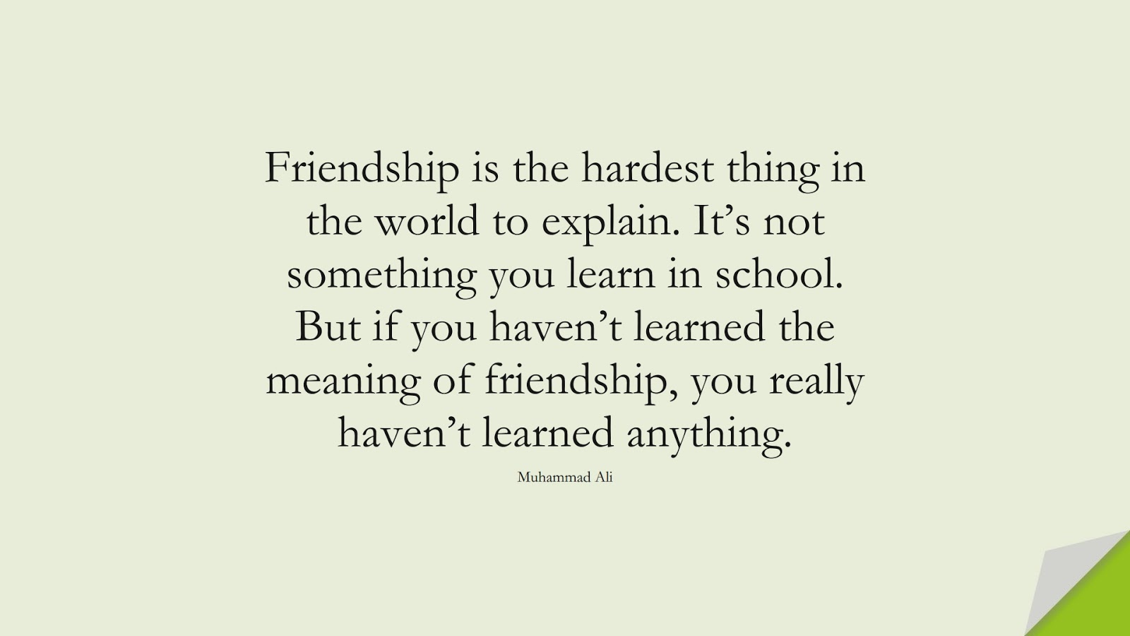 Friendship is the hardest thing in the world to explain. It's not something you learn in school. But if you haven't learned the meaning of friendship, you really haven't learned anything. (Muhammad Ali);  #FriendshipQuotes