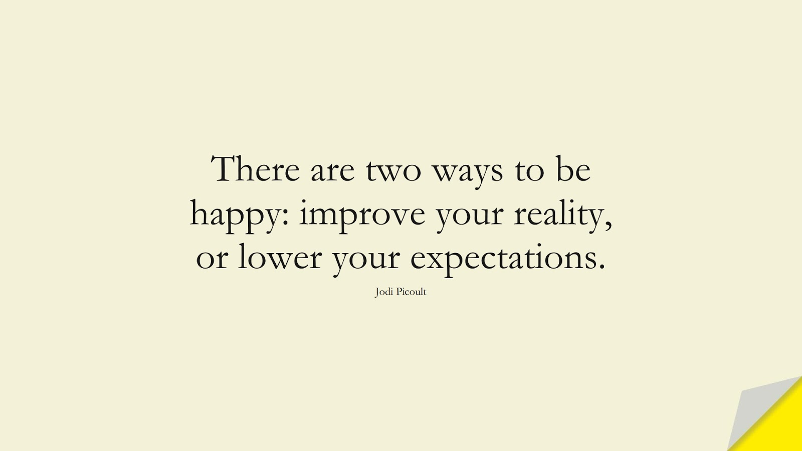 There are two ways to be happy: improve your reality, or lower your expectations. (Jodi Picoult);  #HappinessQuotes