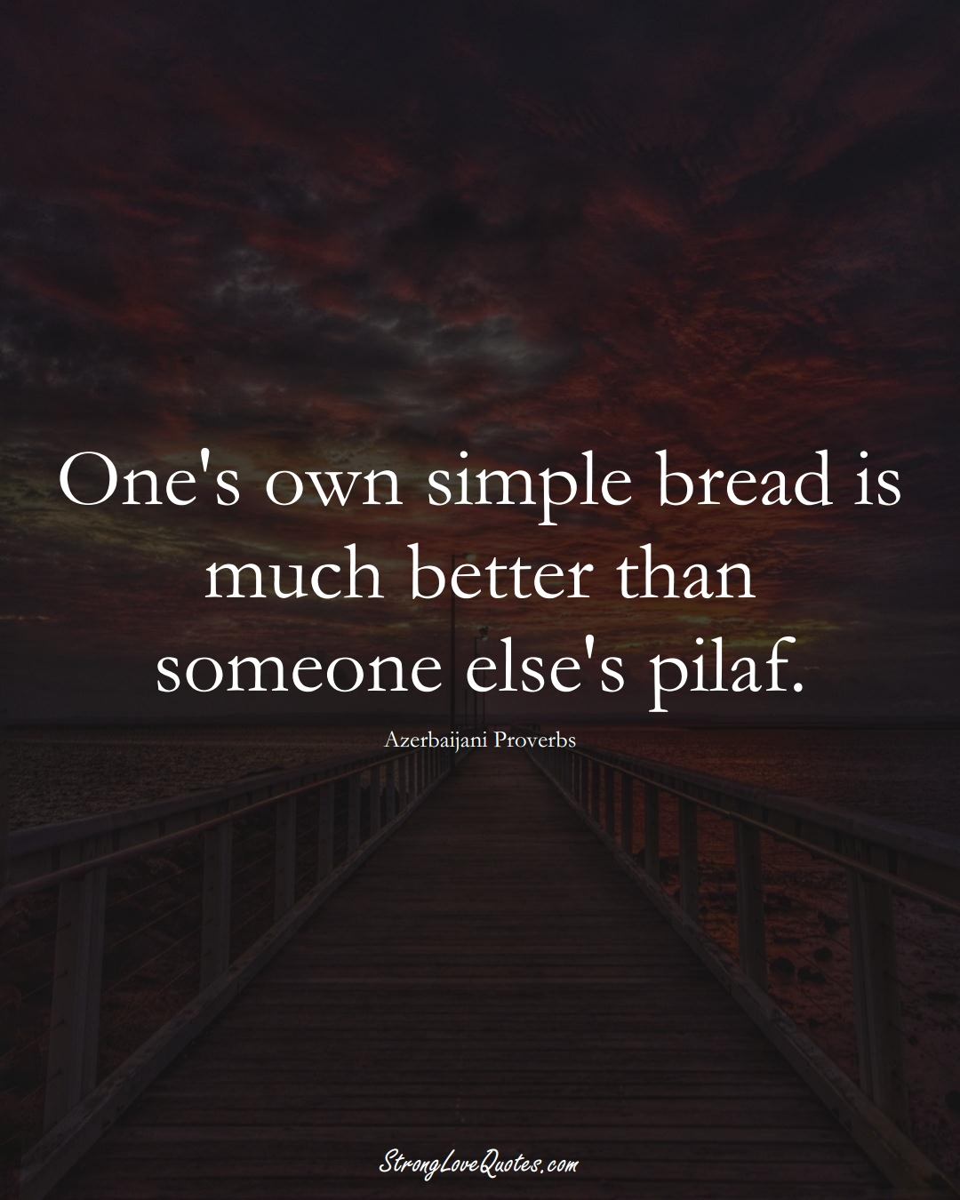 One's own simple bread is much better than someone else's pilaf. (Azerbaijani Sayings);  #AsianSayings