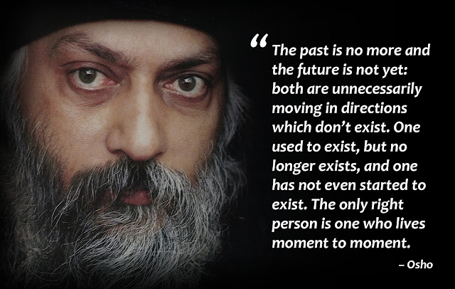 """The past is no more and the future is not yet: both are unnecessarily moving in directions which don't exist. One used to exist, but no longer exists, and one has not even started to exist. The only right person is one who lives moment to moment."""