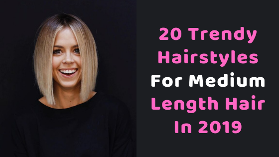 20 Trendy Hairstyles For Medium Length Hair In 2019