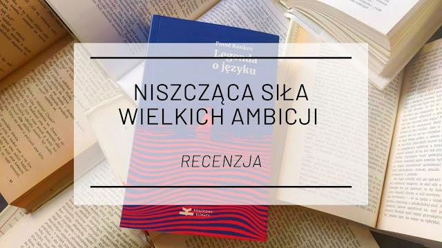 """Niszcząca siła wielkich ambicji - """"Legenda o języku"""" Pavla Rankova [recenzja patronacka]"""