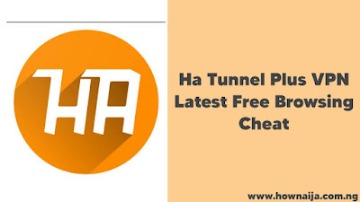 Ha Tunnel Plus VPN Latest Free Browsing Cheat for Mtn, Airtel, Glo and 9mobile 2021