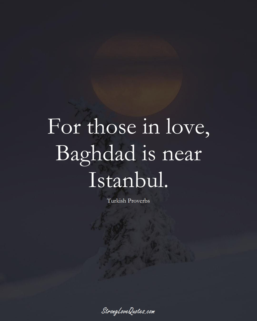 For those in love, Baghdad is near Istanbul. (Turkish Sayings);  #MiddleEasternSayings