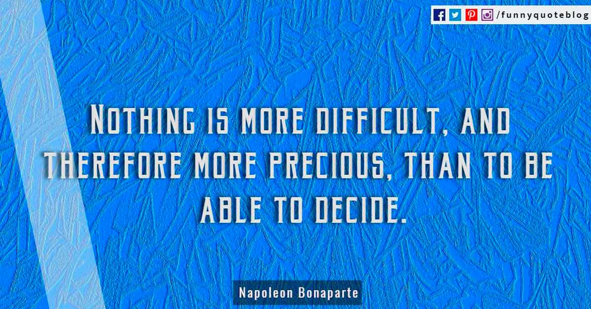 """Nothing is more difficult, and therefore more precious, than to be able to decide.""? -Napoleon Bonaparte Quote"