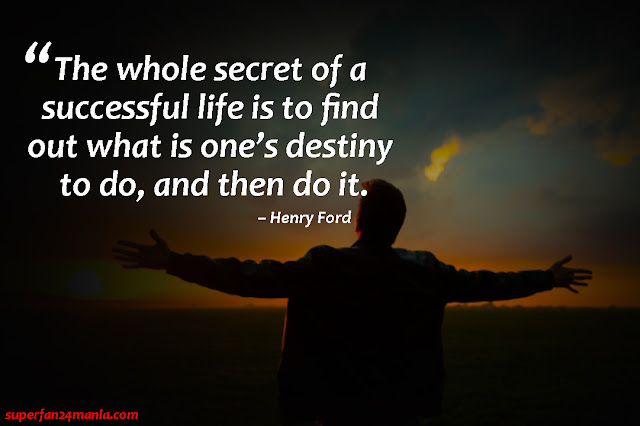 """""""The whole secret of a successful life is to find out what is one's destiny to do, and then do it."""""""