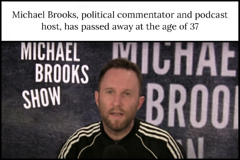 Michael Brooks, political commentator and podcast host, has passed away at the age of 37