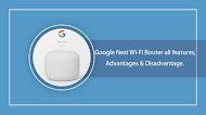 Google Nest Wi-Fi Router all features, advantages & disadvantage.