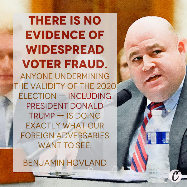 There is no evidence of widespread voter fraud.  Anyone undermining the validity of the 2020 election — including President Donald Trump — is doing exactly what our foreign adversaries want to see. — Benjamin Hovland, Election Assistance Commission Chairman, Trump-appointed chief election administrator