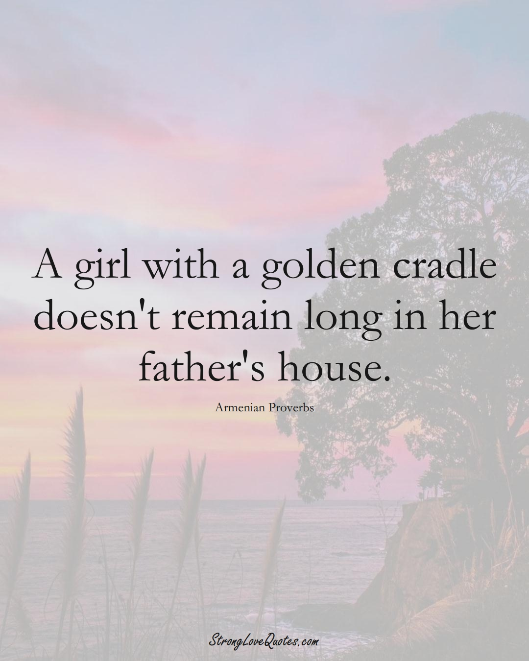 A girl with a golden cradle doesn't remain long in her father's house. (Armenian Sayings);  #AsianSayings