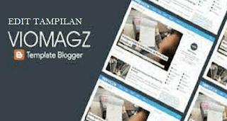 Tutorial Lengkap Merubah Tampilan Template Blog Viomagz