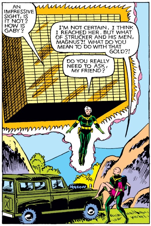 A single panel of Magneto hovering in the air, a massive block of gold behind him. Professor X stands on the ground, an unconscious woman in his arms. Magneto says, 'An impressive sight, is it not? How is Gaby?' Professor X says, 'I'm not certain. I think I reached her. But what of Stucker and his men, Magnus?! What do you mean to do with that gold?!' Magneto replies, 'Do you really need to ask, my friend?'
