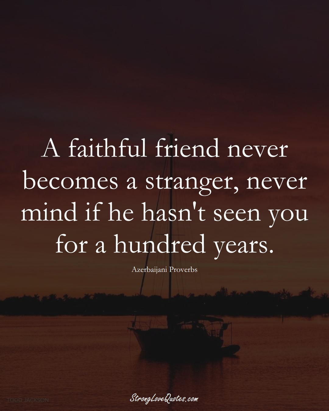 A faithful friend never becomes a stranger, never mind if he hasn't seen you for a hundred years. (Azerbaijani Sayings);  #AsianSayings