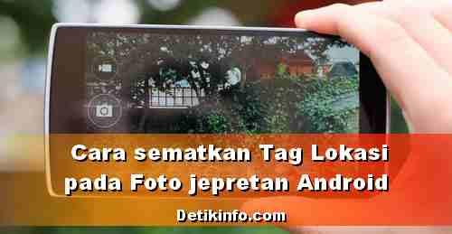Tips Agar Jepretan Foto Android menyimpan Data Lokasi