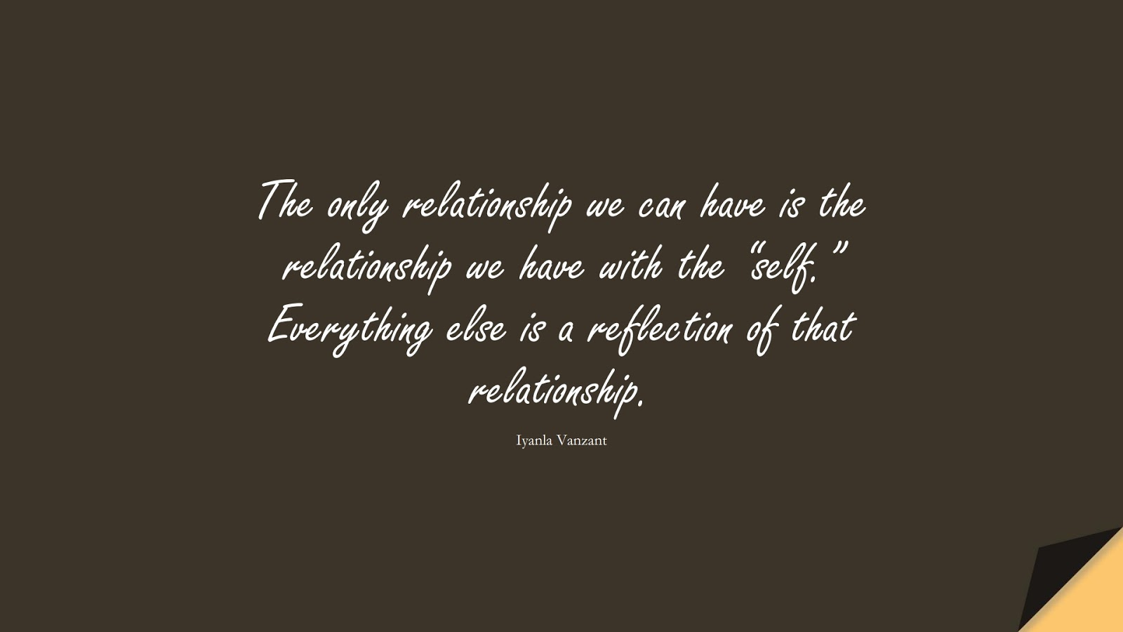 """The only relationship we can have is the relationship we have with the """"self."""" Everything else is a reflection of that relationship. (Iyanla Vanzant);  #RelationshipQuotes"""