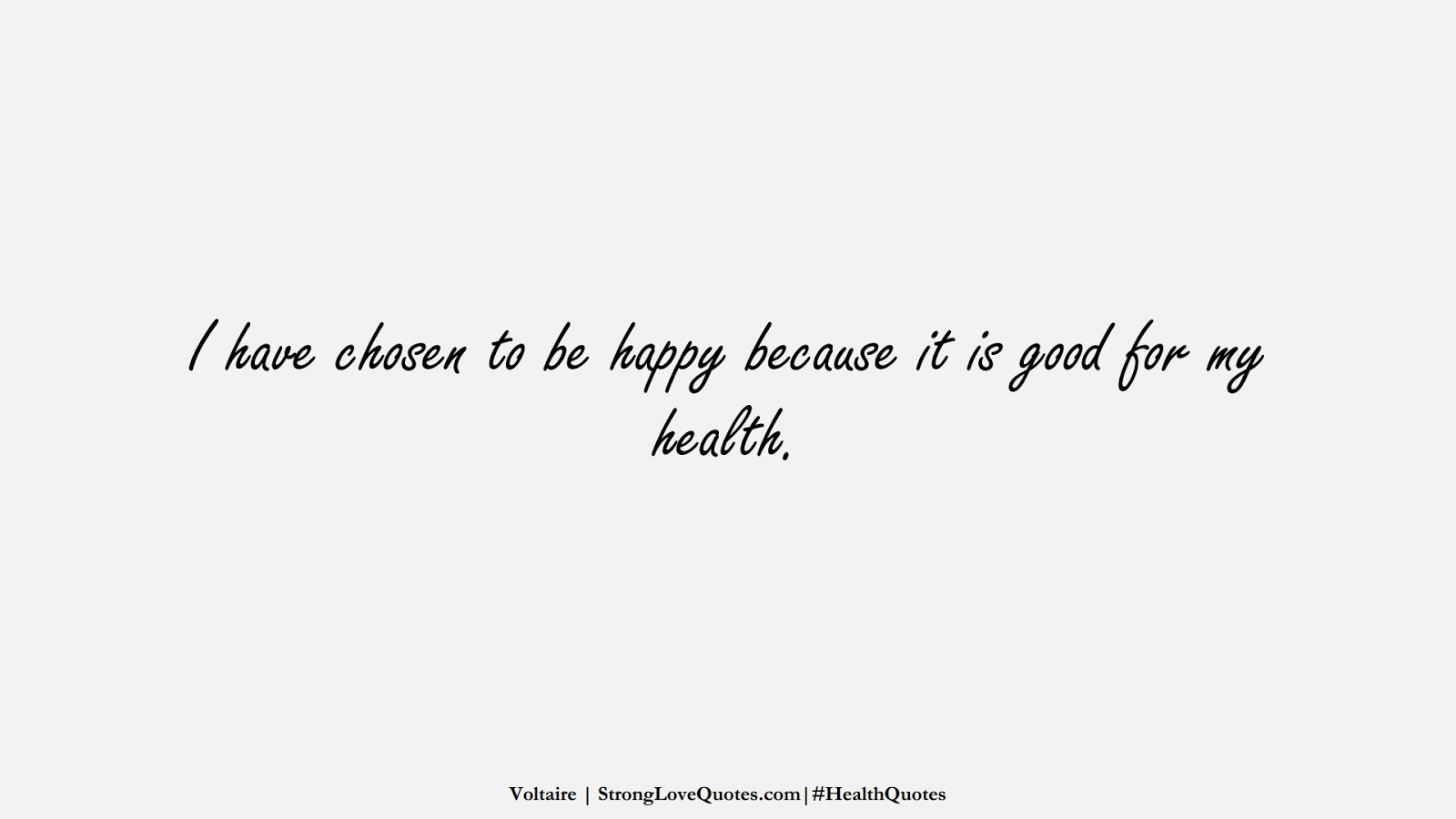 I have chosen to be happy because it is good for my health. (Voltaire);  #HealthQuotes