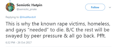 "Semiotic Hatpin @semiotic_pirate  This is why the known rape victims, homeless, and gays ""needed"" to die. B/C the rest will be swayed by peer pressure & all go back. Pfft."