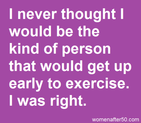 I never thought I would be the kind of person that would get up early to exercise. I was right #humorquotes