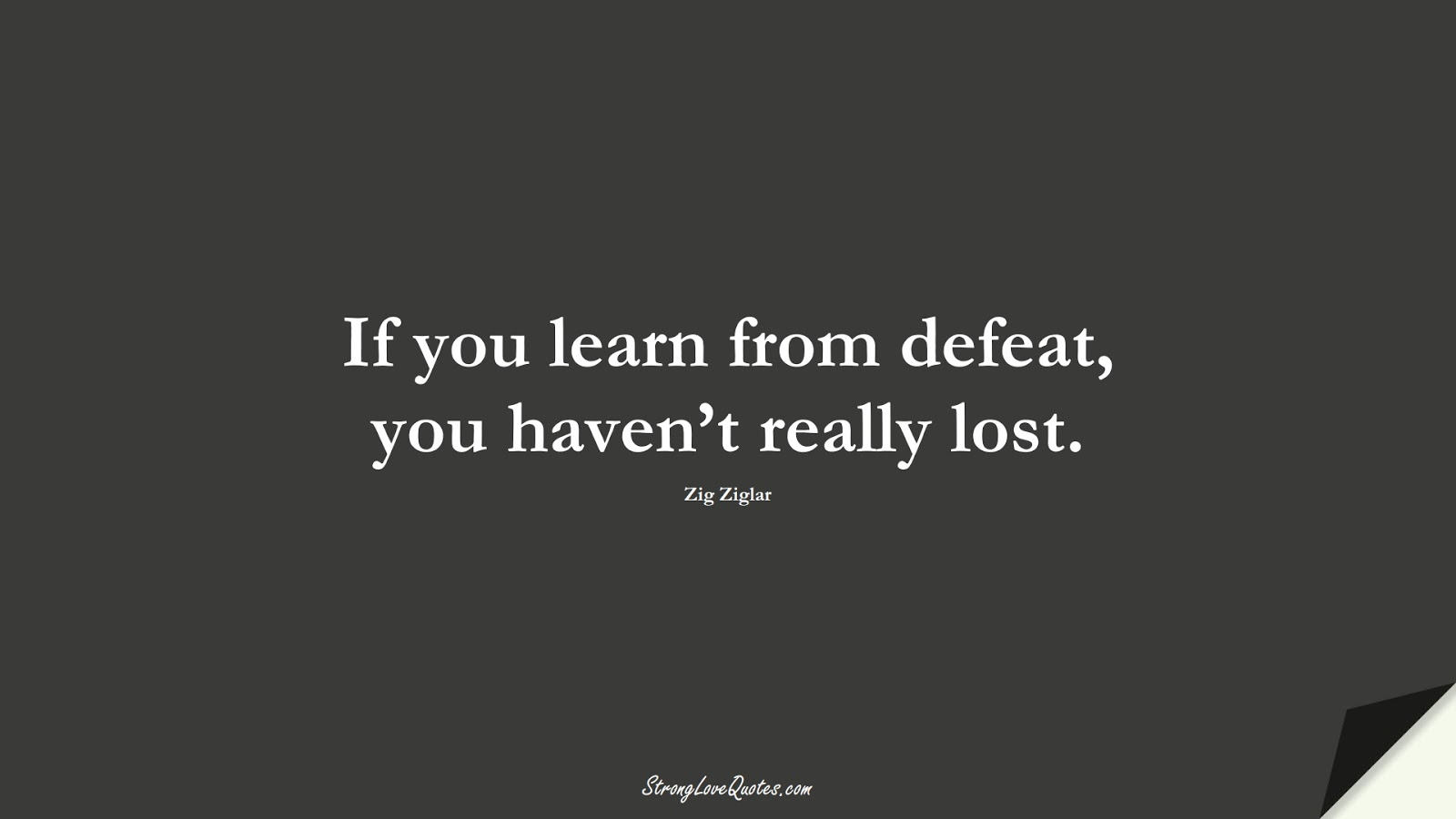 If you learn from defeat, you haven't really lost. (Zig Ziglar);  #LearningQuotes