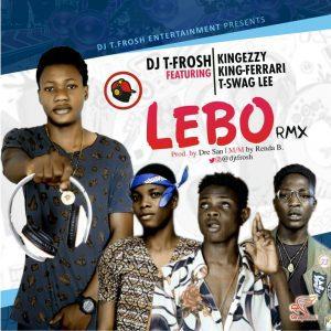 DJ T-Frosh – LEBO (REMIX) Ft. KingEzzy + KingFerari X T.Swag LEE