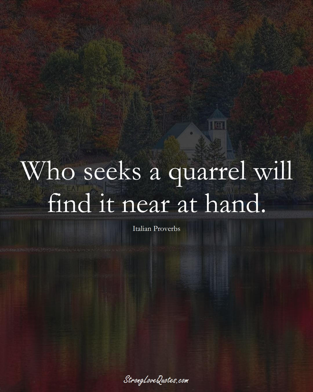 Who seeks a quarrel will find it near at hand. (Italian Sayings);  #EuropeanSayings