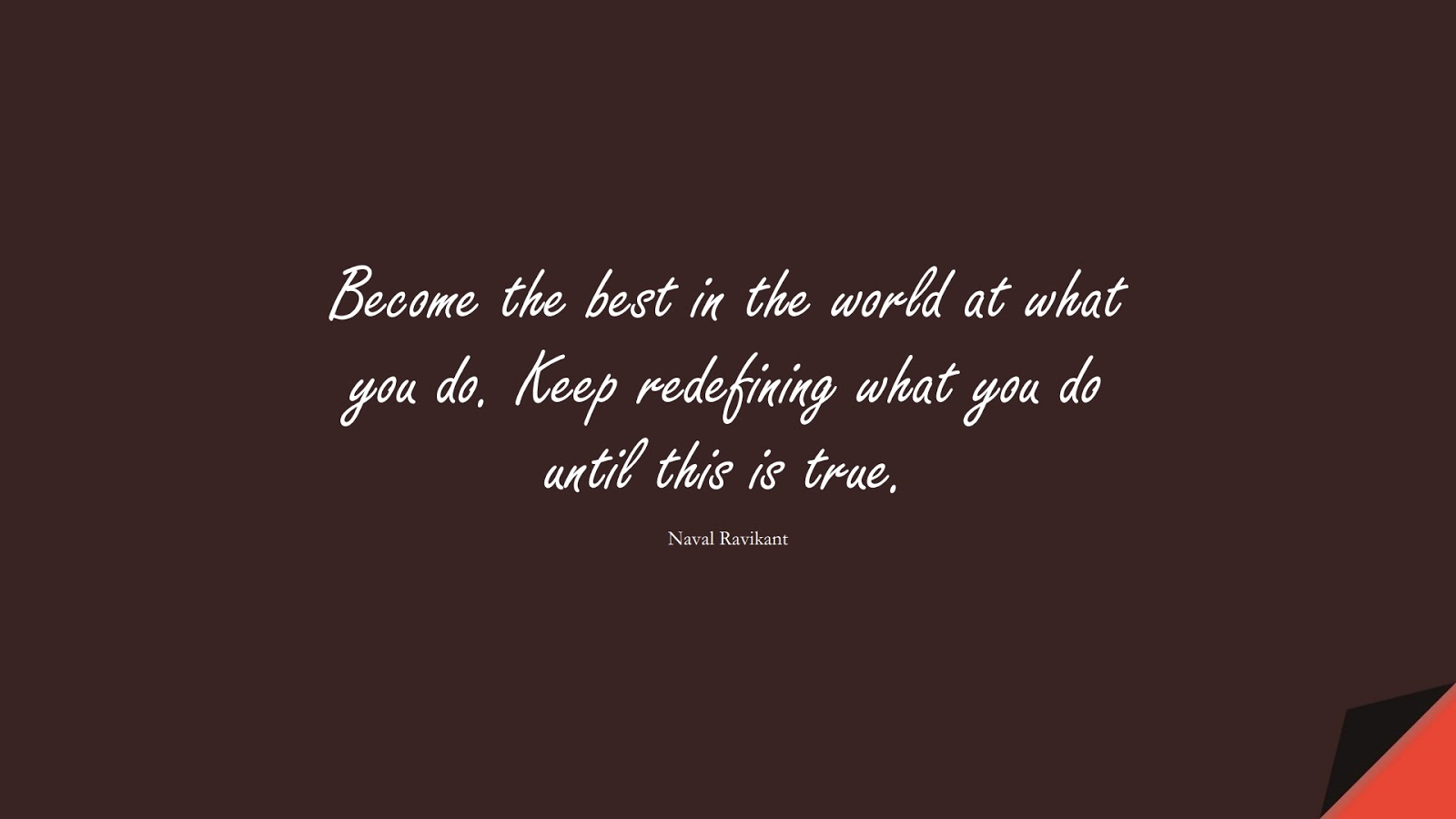 Become the best in the world at what you do. Keep redefining what you do until this is true. (Naval Ravikant);  #BestQuotes