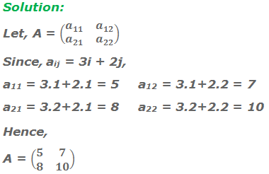 Solution: Let, A = (■(a_11&a_12@a_21&a_22 )) Since, aij = 3i + 2j, a11 = 3 . 1 + 2 . 1 = 5	a12 = 3 . 1 + 2 . 2 = 7 a21 = 3 . 2 + 2 . 1 = 8	a22 = 3 . 2 + 2 . 2 = 10 Hence,	 A = (■(5&7@8&10))