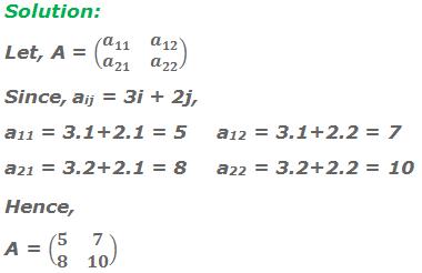 Solution: Let, A = (■(a_11&a_12@a_21&a_22 )) Since, aij = 3i + 2j, a11 = 3 . 1 + 2 . 1 = 5a12 = 3 . 1 + 2 . 2 = 7 a21 = 3 . 2 + 2 . 1 = 8a22 = 3 . 2 + 2 . 2 = 10 Hence, A = (■(5&7@8&10))