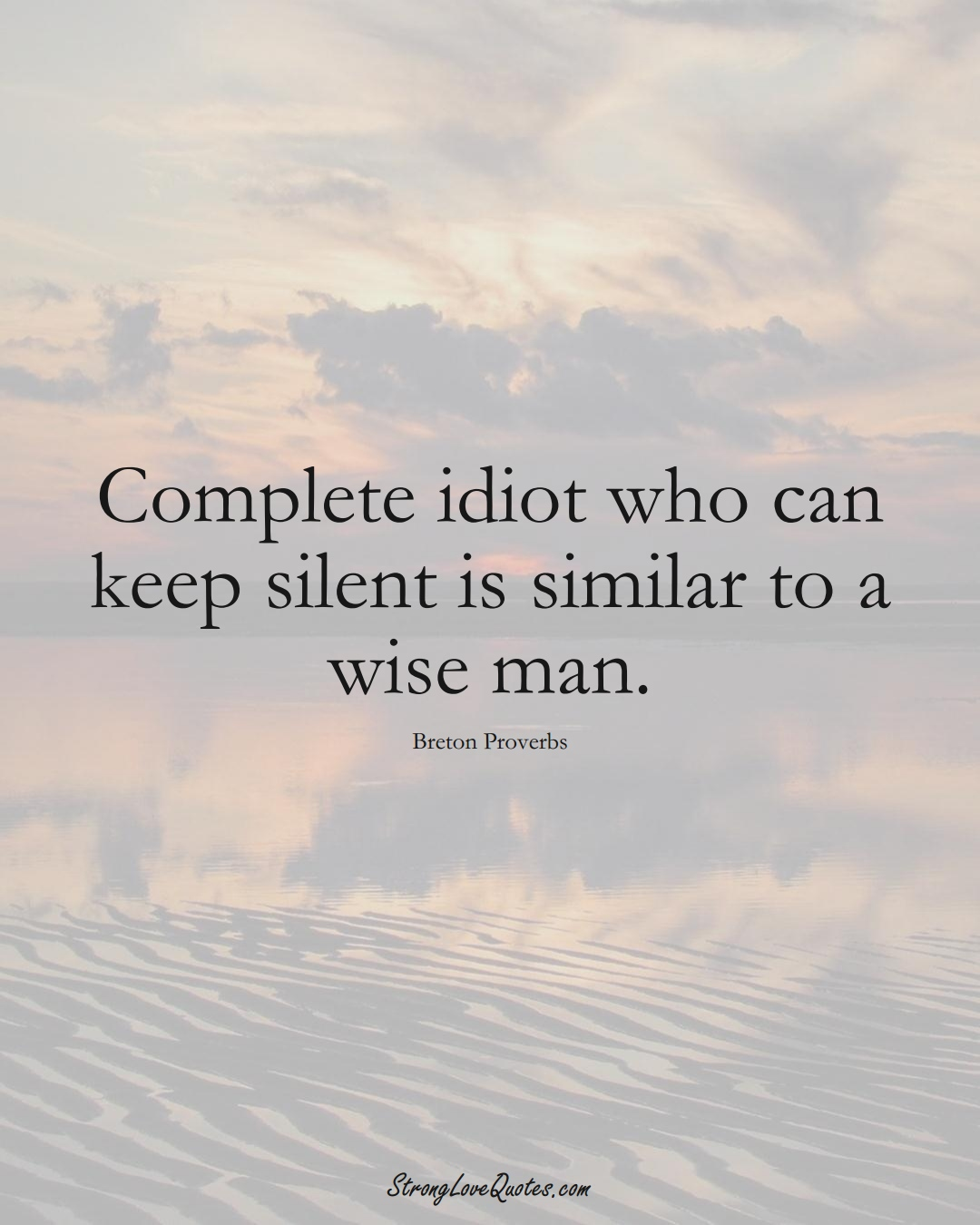 Complete idiot who can keep silent is similar to a wise man. (Breton Sayings);  #aVarietyofCulturesSayings