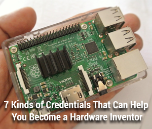 7 Kinds of Credentials That Can Help You Become a Hardware Inventor