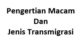 Pengertian Macam dan Jenis Transmigrasi