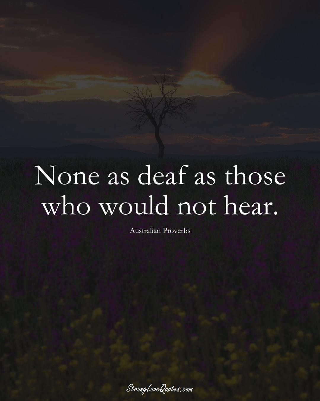 None as deaf as those who would not hear. (Australian Sayings);  #AustralianSayings