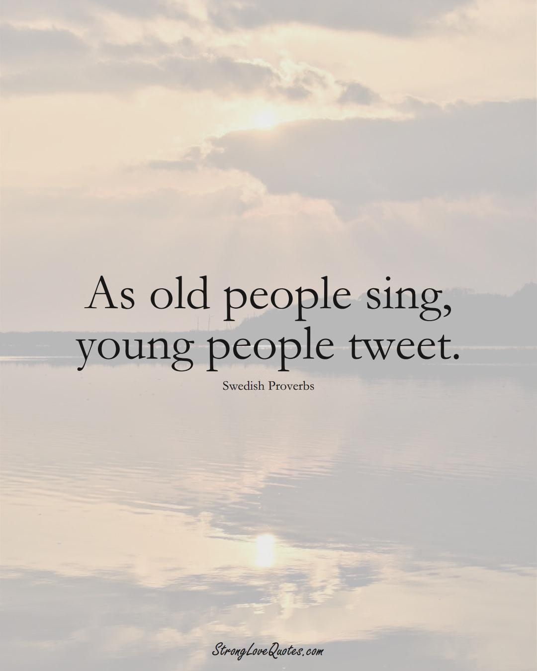 As old people sing, young people tweet. (Swedish Sayings);  #EuropeanSayings