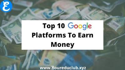 Top 10 Google Platform To Earn Money   Youreduclub