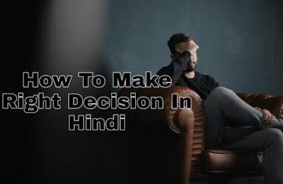 जिंदगी में सही निर्णय कैसे करे? How To Make Right Decision In Hindi