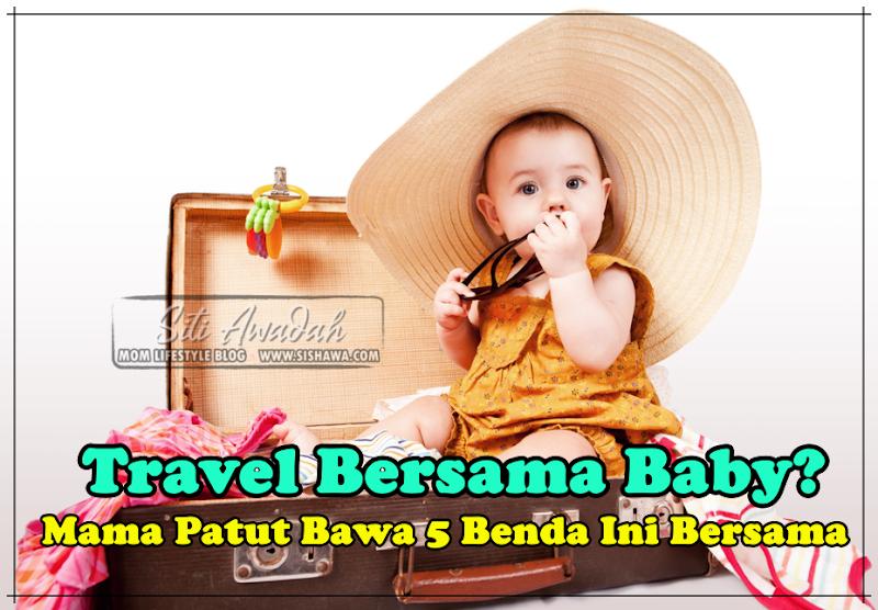 Travel Bersama Baby? Mama Patut Bawa 5 Benda Ini Bersama !!