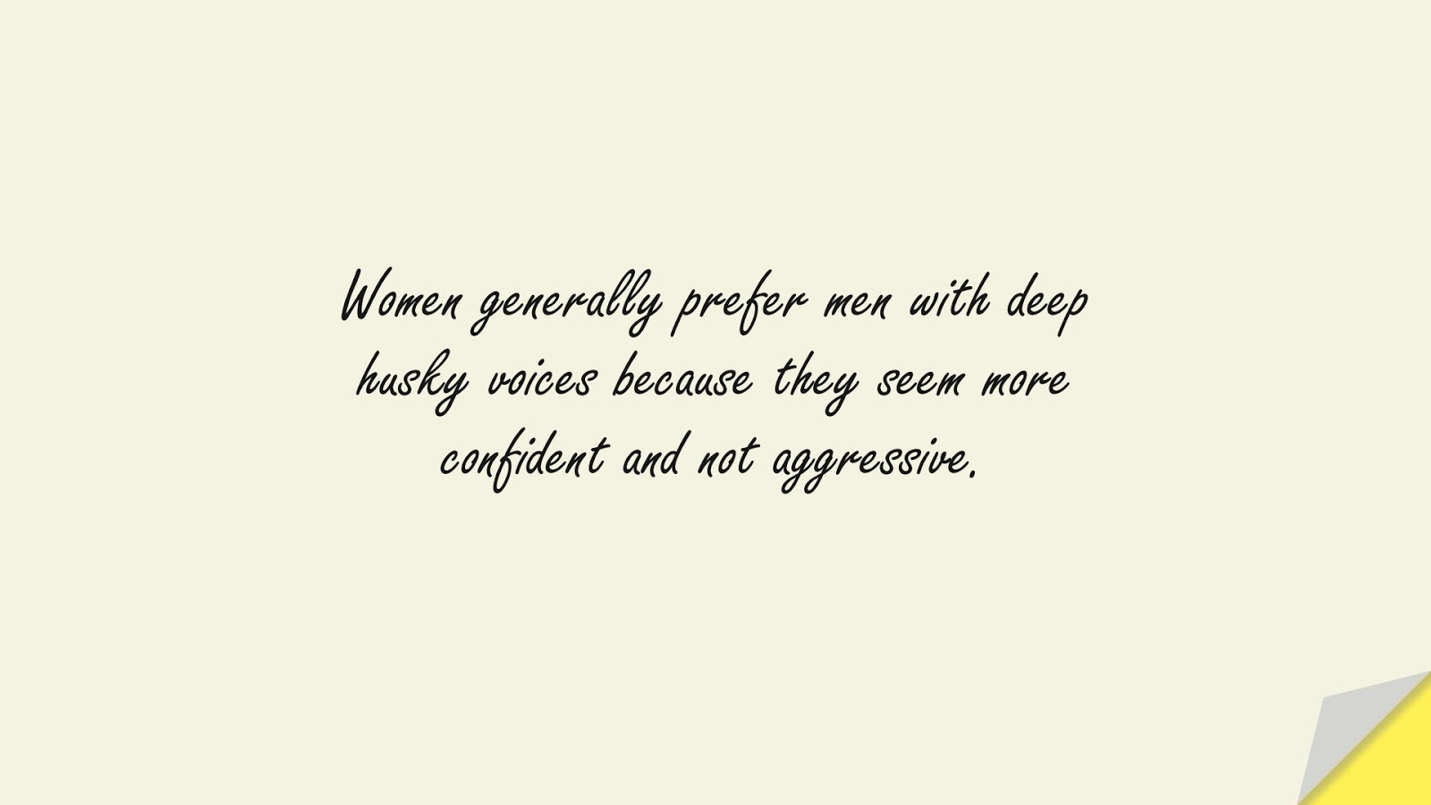 Women generally prefer men with deep husky voices because they seem more confident and not aggressive.FALSE