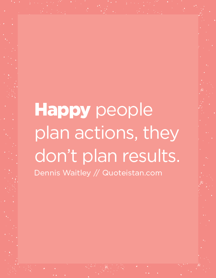 Happy people plan actions, they don't plan results.