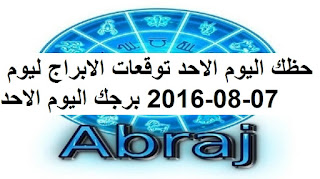 حظك اليوم الاحد توقعات الابراج ليوم 07-08-2016 برجك اليوم الاحد